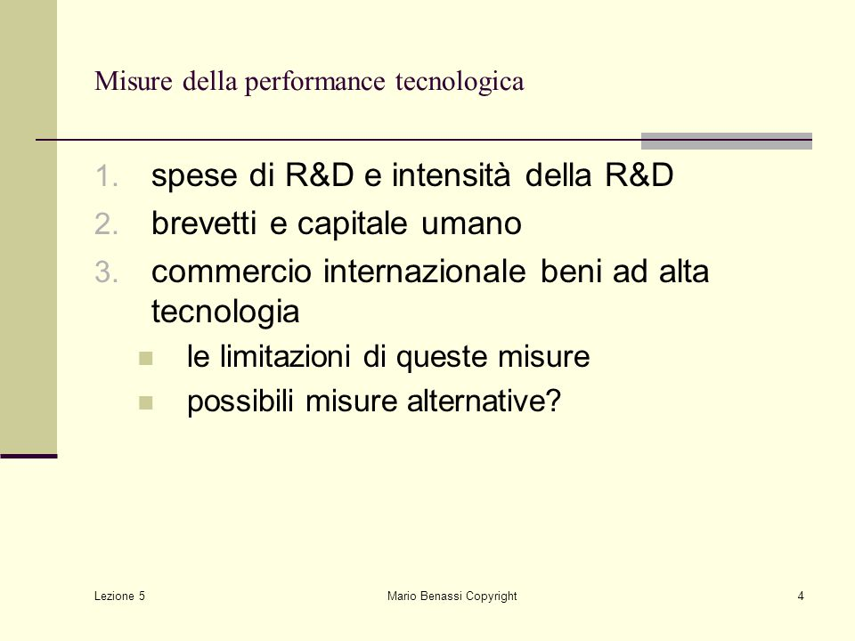 Lezione 5 Mario Benassi Copyright4 Misure della performance tecnologica 1. spese di R&D e intensità della R&D 2. brevetti e capitale umano 3. commerci