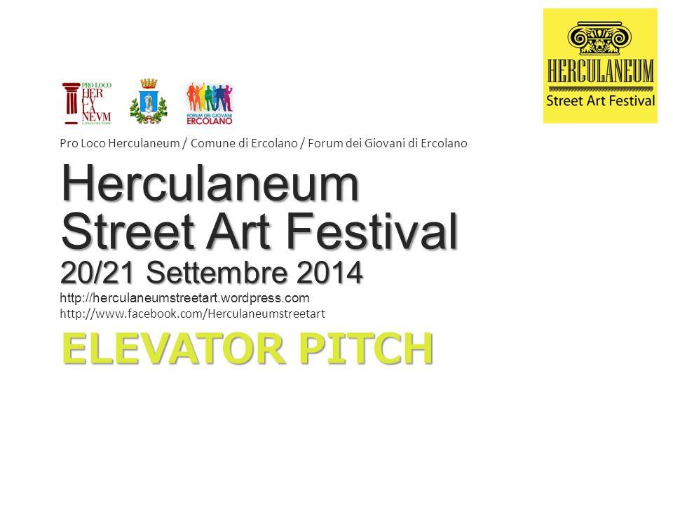 ELEVATOR PITCH Pro Loco Herculaneum / Comune di Ercolano / Forum dei Giovani di Ercolano Herculaneum Street Art Festival 20/21 Settembre 2014 http://herculaneumstreetart.wordpress.com http://www.facebook.com/Herculaneumstreetart