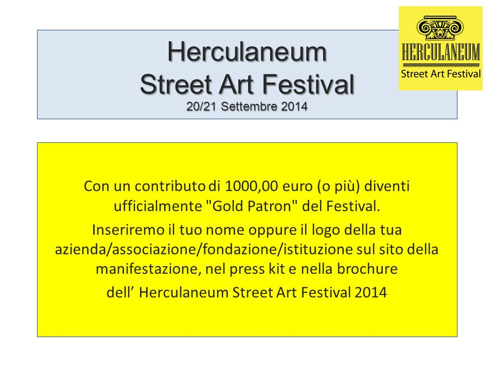 Herculaneum Street Art Festival 20/21 Settembre 2014 Con un contributo di 1000,00 euro (o più) diventi ufficialmente Gold Patron del Festival.