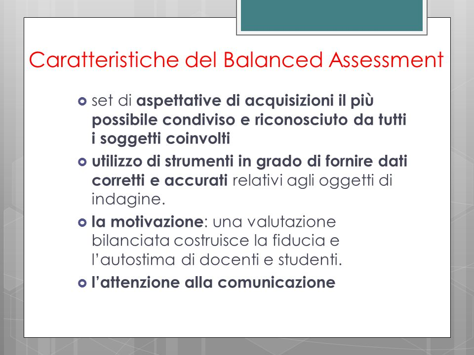 Caratteristiche del Balanced Assessment  set di aspettative di acquisizioni il più possibile condiviso e riconosciuto da tutti i soggetti coinvolti  utilizzo di strumenti in grado di fornire dati corretti e accurati relativi agli oggetti di indagine.