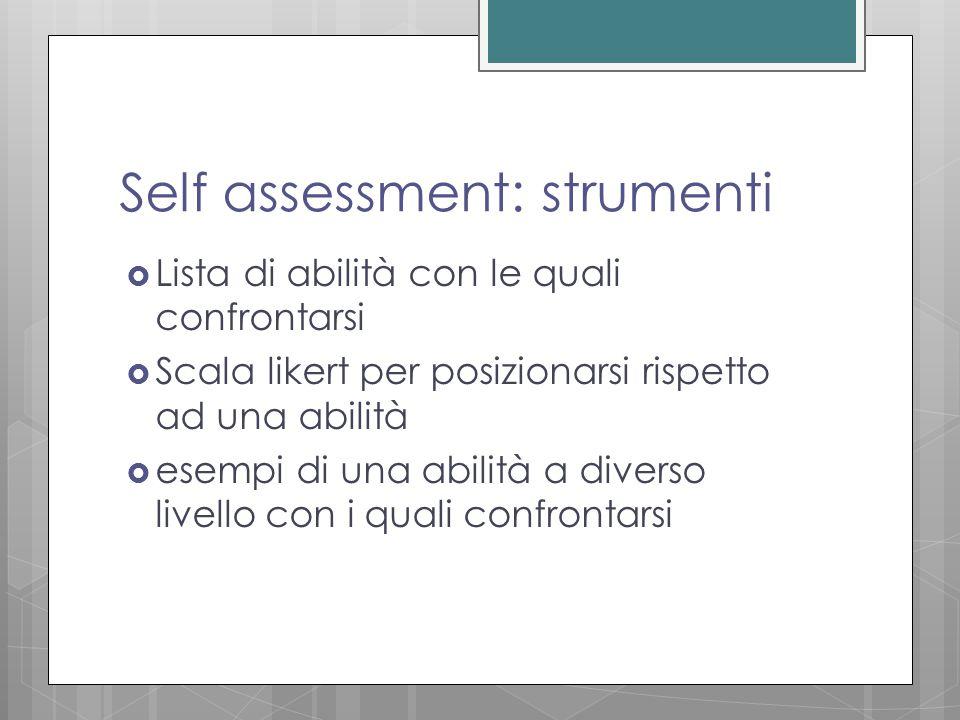 Self assessment: strumenti  Lista di abilità con le quali confrontarsi  Scala likert per posizionarsi rispetto ad una abilità  esempi di una abilità a diverso livello con i quali confrontarsi