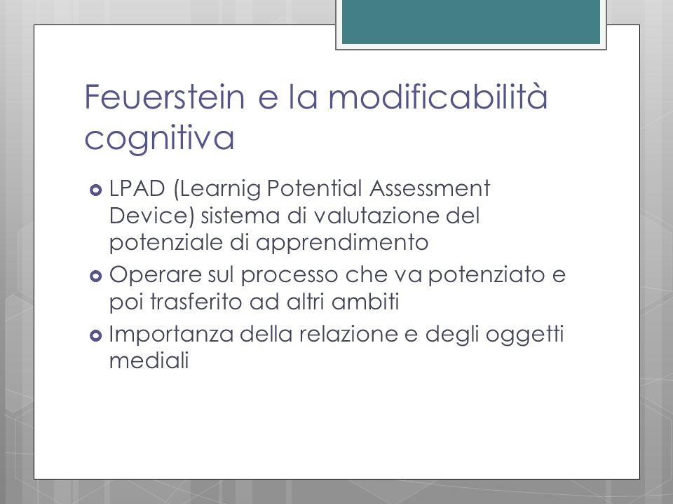 Feuerstein e la modificabilità cognitiva  LPAD (Learnig Potential Assessment Device) sistema di valutazione del potenziale di apprendimento  Operare sul processo che va potenziato e poi trasferito ad altri ambiti  Importanza della relazione e degli oggetti mediali