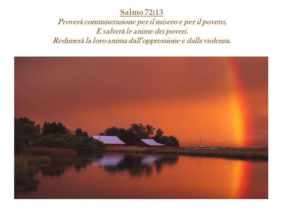 Salmo 72:13 Proverà commiserazione per il misero e per il povero, E salverà le anime dei poveri. Redimerà la loro anima dall'oppressione e dalla viole