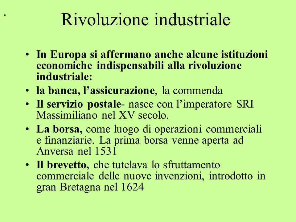 Rivoluzione industriale In Europa si affermano anche alcune istituzioni economiche indispensabili alla rivoluzione industriale: la banca, l'assicurazione, la commenda Il servizio postale- nasce con l'imperatore SRI Massimiliano nel XV secolo.
