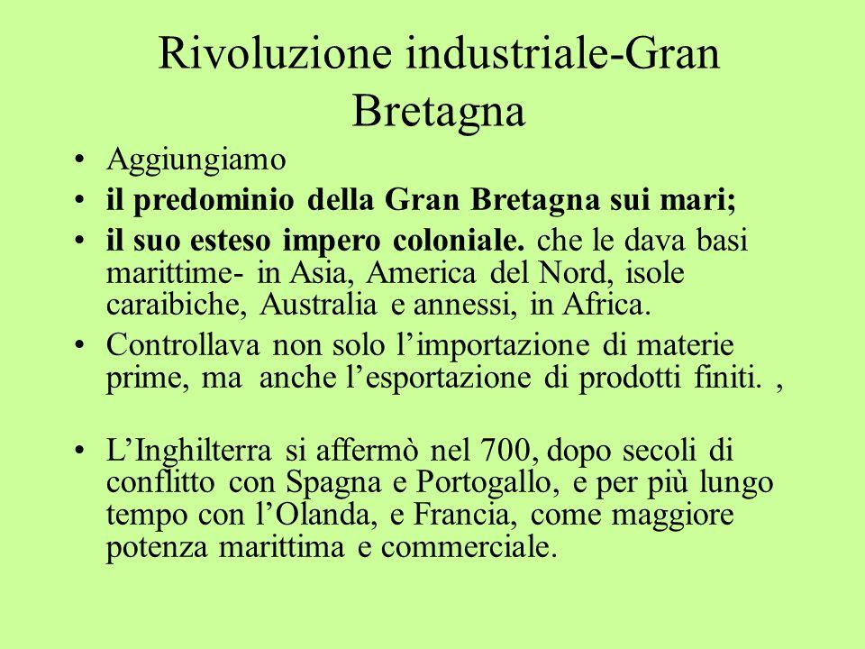 Rivoluzione industriale-Gran Bretagna Aggiungiamo il predominio della Gran Bretagna sui mari; il suo esteso impero coloniale.