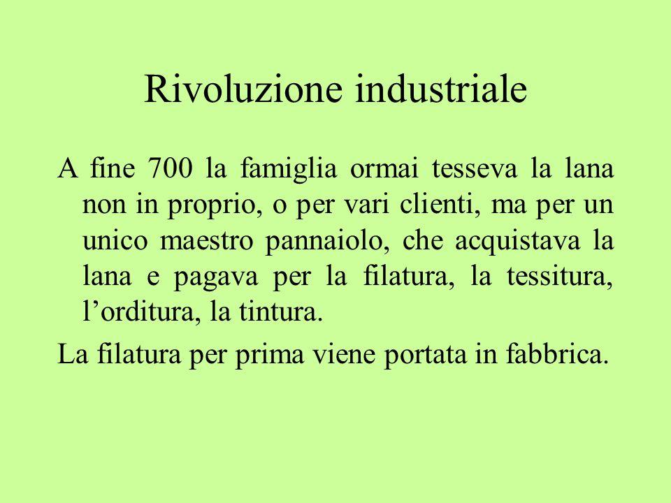 Rivoluzione industriale A fine 700 la famiglia ormai tesseva la lana non in proprio, o per vari clienti, ma per un unico maestro pannaiolo, che acquistava la lana e pagava per la filatura, la tessitura, l'orditura, la tintura.