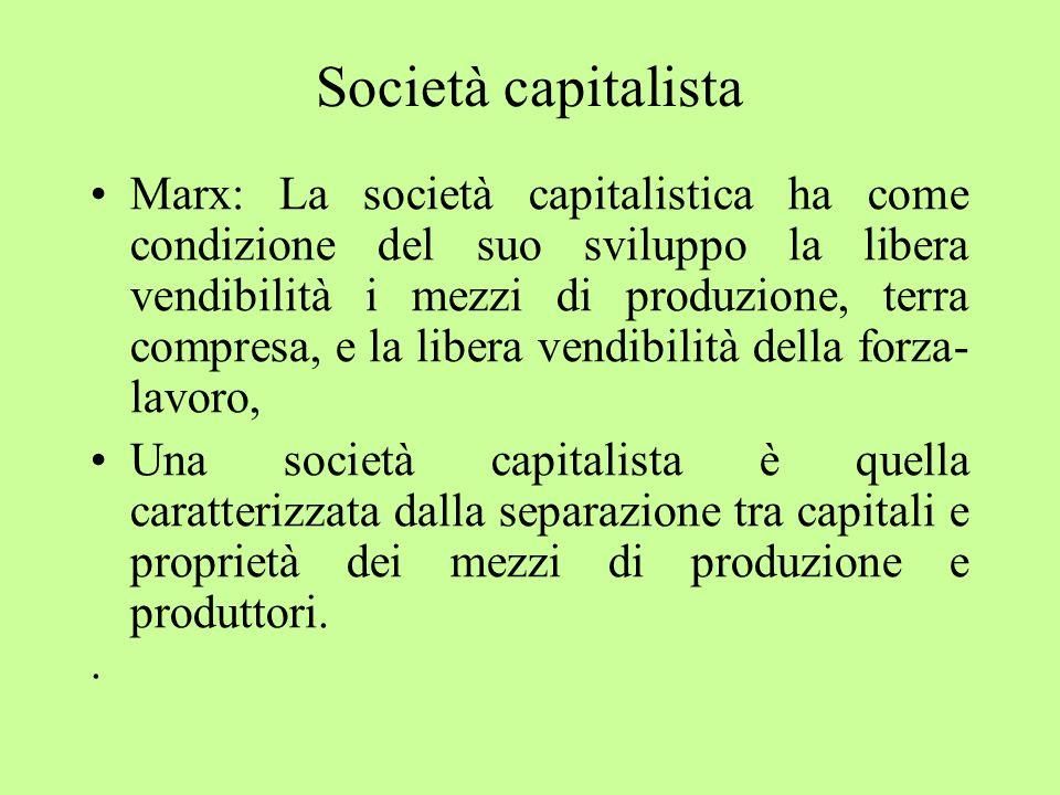 Società capitalista Marx: La società capitalistica ha come condizione del suo sviluppo la libera vendibilità i mezzi di produzione, terra compresa, e la libera vendibilità della forza- lavoro, Una società capitalista è quella caratterizzata dalla separazione tra capitali e proprietà dei mezzi di produzione e produttori..