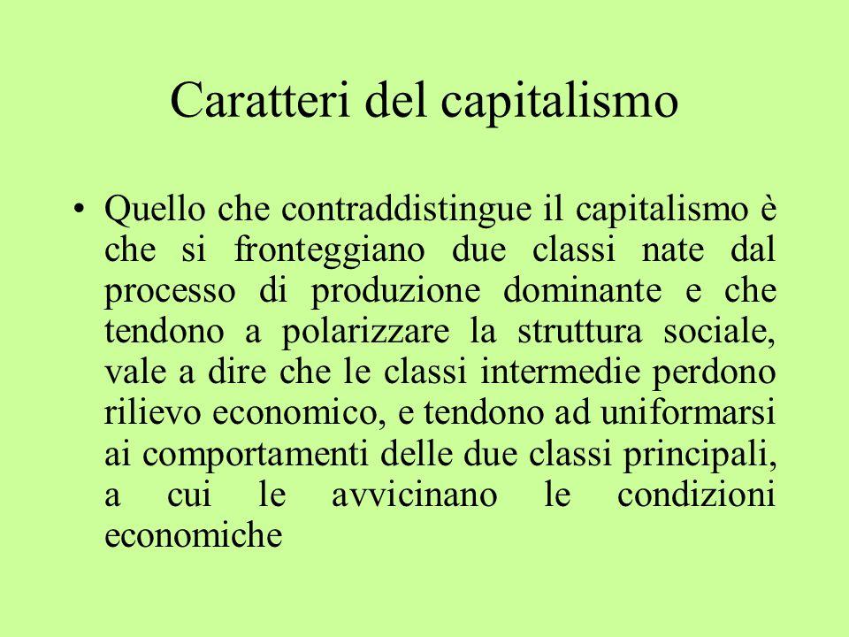 Caratteri del capitalismo Quello che contraddistingue il capitalismo è che si fronteggiano due classi nate dal processo di produzione dominante e che tendono a polarizzare la struttura sociale, vale a dire che le classi intermedie perdono rilievo economico, e tendono ad uniformarsi ai comportamenti delle due classi principali, a cui le avvicinano le condizioni economiche