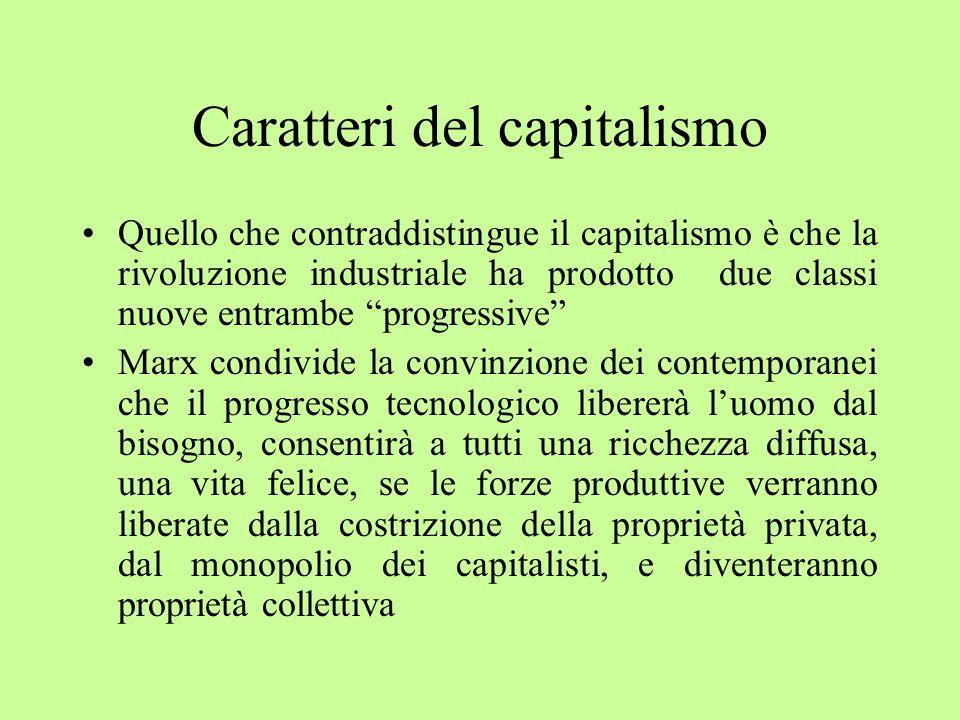 Caratteri del capitalismo Quello che contraddistingue il capitalismo è che la rivoluzione industriale ha prodotto due classi nuove entrambe progressive Marx condivide la convinzione dei contemporanei che il progresso tecnologico libererà l'uomo dal bisogno, consentirà a tutti una ricchezza diffusa, una vita felice, se le forze produttive verranno liberate dalla costrizione della proprietà privata, dal monopolio dei capitalisti, e diventeranno proprietà collettiva