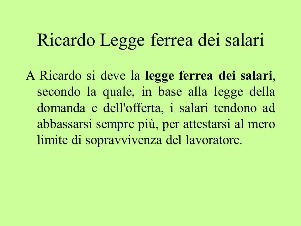 Ricardo Legge ferrea dei salari A Ricardo si deve la legge ferrea dei salari, secondo la quale, in base alla legge della domanda e dell offerta, i salari tendono ad abbassarsi sempre più, per attestarsi al mero limite di sopravvivenza del lavoratore.