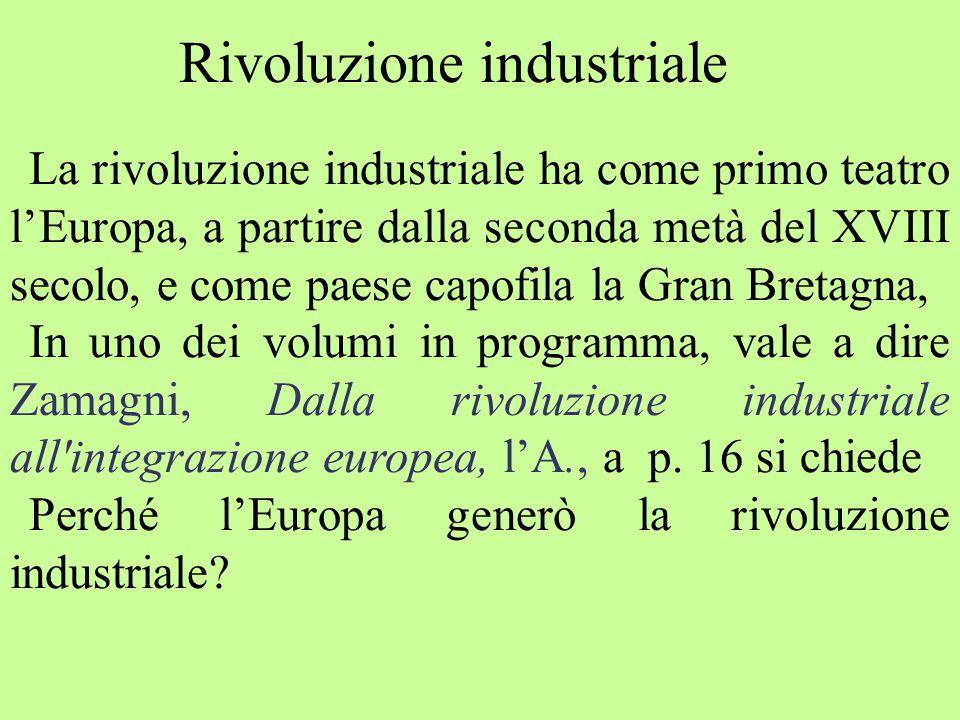 La rivoluzione industriale ha come primo teatro l'Europa, a partire dalla seconda metà del XVIII secolo, e come paese capofila la Gran Bretagna, In uno dei volumi in programma, vale a dire Zamagni, Dalla rivoluzione industriale all integrazione europea, l'A., a p.