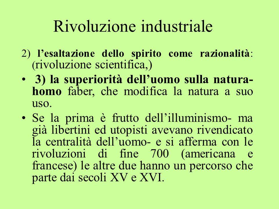 2) l'esaltazione dello spirito come razionalità: ( rivoluzione scientifica,) 3) la superiorità dell'uomo sulla natura- homo faber, che modifica la natura a suo uso.