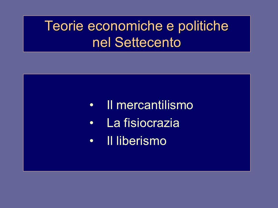 Teorie economiche e politiche nel Settecento Il mercantilismo La fisiocrazia Il liberismo