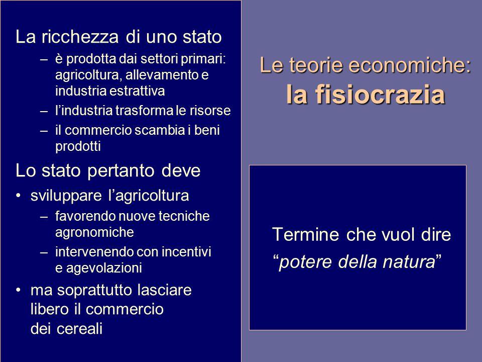 Le teorie economiche: la fisiocrazia La ricchezza di uno stato –è prodotta dai settori primari: agricoltura, allevamento e industria estrattiva –l'ind