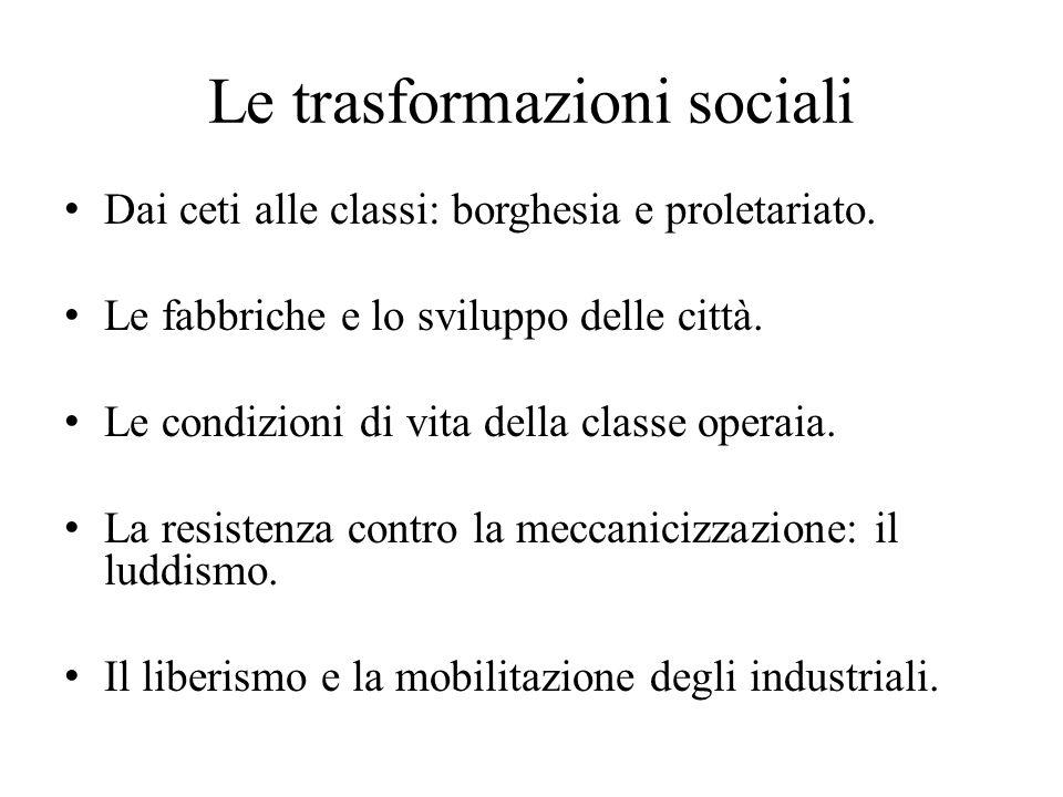 Le trasformazioni sociali Dai ceti alle classi: borghesia e proletariato. Le fabbriche e lo sviluppo delle città. Le condizioni di vita della classe o