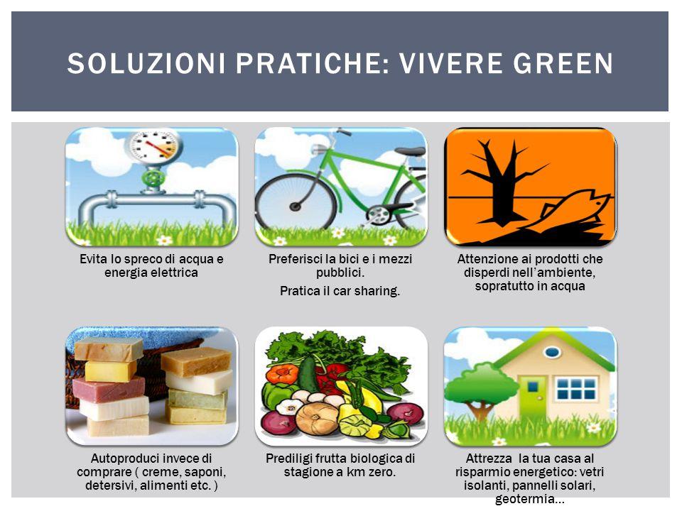 SOLUZIONI PRATICHE: VIVERE GREEN Evita lo spreco di acqua e energia elettrica Preferisci la bici e i mezzi pubblici. Pratica il car sharing. Attenzion