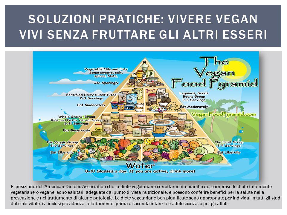 SOLUZIONI PRATICHE: VIVERE VEGAN VIVI SENZA FRUTTARE GLI ALTRI ESSERI E' posizione dell'American Dietetic Association che le diete vegetariane corrett