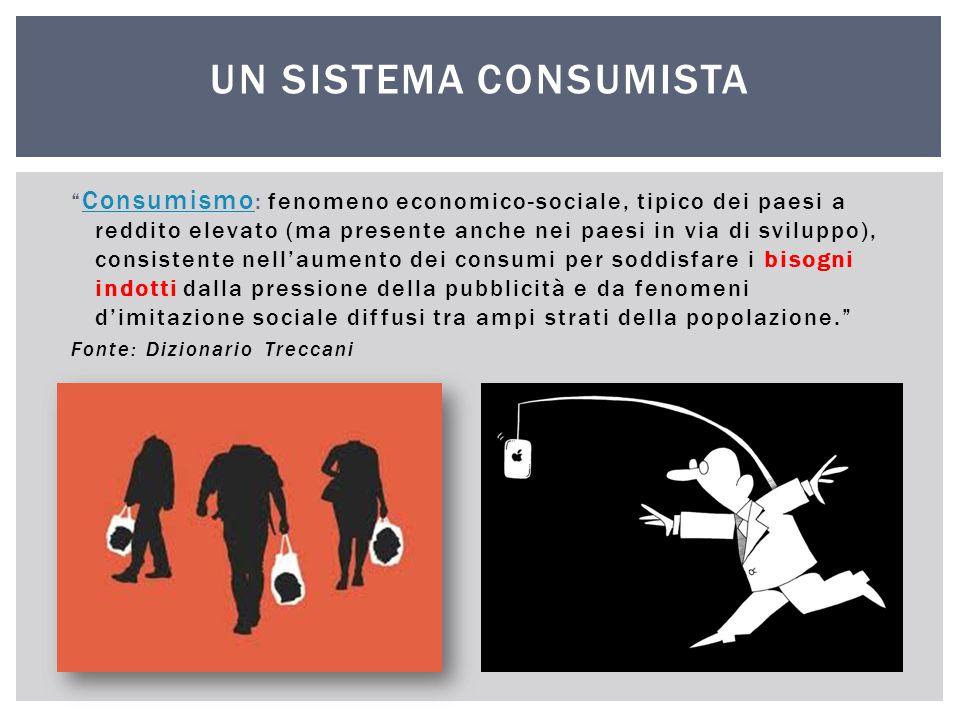 """"""" Consumismo : fenomeno economico-sociale, tipico dei paesi a reddito elevato (ma presente anche nei paesi in via di sviluppo), consistente nell'aumen"""