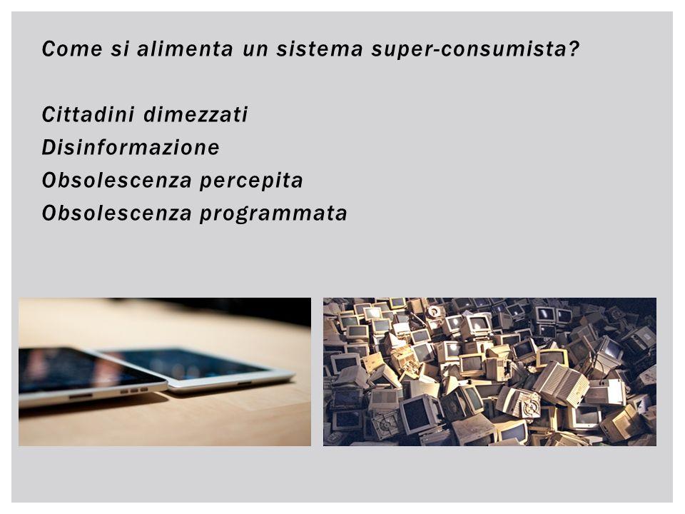 Come si alimenta un sistema super-consumista? Cittadini dimezzati Disinformazione Obsolescenza percepita Obsolescenza programmata