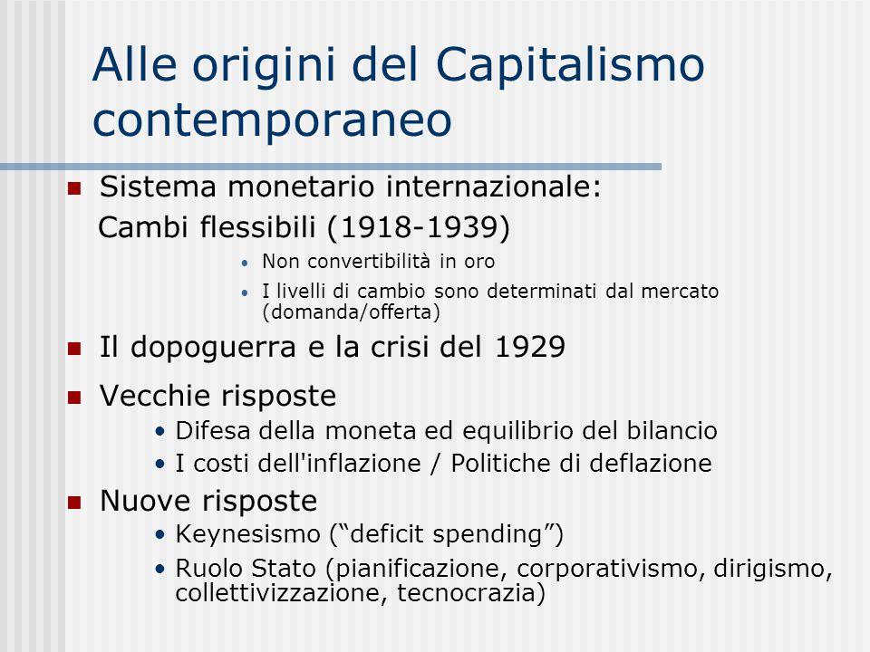 Alle origini del Capitalismo contemporaneo Sistema monetario internazionale: Cambi flessibili (1918-1939) Non convertibilità in oro I livelli di cambio sono determinati dal mercato (domanda/offerta) Il dopoguerra e la crisi del 1929 Vecchie risposte Difesa della moneta ed equilibrio del bilancio I costi dell inflazione / Politiche di deflazione Nuove risposte Keynesismo ( deficit spending )  Ruolo Stato (pianificazione, corporativismo, dirigismo, collettivizzazione, tecnocrazia) 