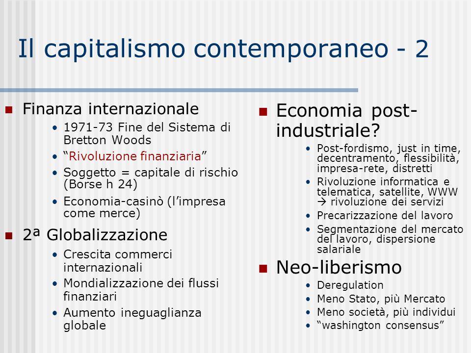 Il capitalismo contemporaneo - 2 Finanza internazionale 1971-73 Fine del Sistema di Bretton Woods Rivoluzione finanziaria Soggetto = capitale di rischio (Borse h 24)  Economia-casinò (l'impresa come merce)  2ª Globalizzazione Crescita commerci internazionali Mondializzazione dei flussi finanziari Aumento ineguaglianza globale Economia post- industriale.