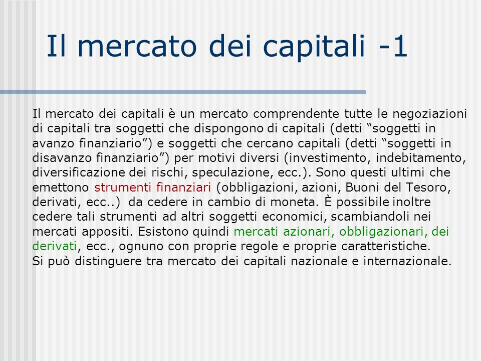 Il mercato dei capitali -1 Il mercato dei capitali è un mercato comprendente tutte le negoziazioni di capitali tra soggetti che dispongono di capitali (detti soggetti in avanzo finanziario ) e soggetti che cercano capitali (detti soggetti in disavanzo finanziario ) per motivi diversi (investimento, indebitamento, diversificazione dei rischi, speculazione, ecc.).
