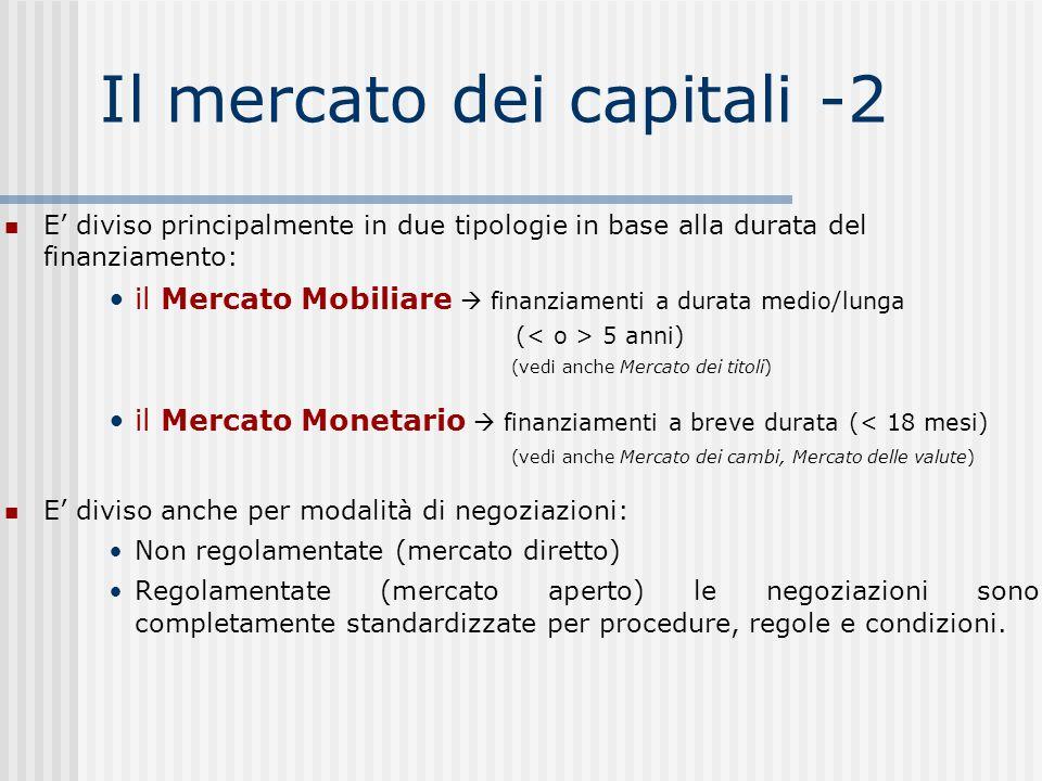 Il mercato dei capitali -2 E' diviso principalmente in due tipologie in base alla durata del finanziamento: il Mercato Mobiliare  finanziamenti a durata medio/lunga ( 5 anni) (vedi anche Mercato dei titoli) il Mercato Monetario  finanziamenti a breve durata (< 18 mesi) (vedi anche Mercato dei cambi, Mercato delle valute) E' diviso anche per modalità di negoziazioni: Non regolamentate (mercato diretto) Regolamentate (mercato aperto) le negoziazioni sono completamente standardizzate per procedure, regole e condizioni.