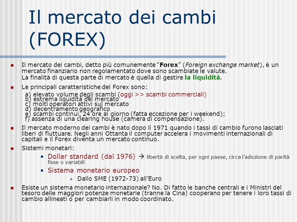 Il mercato dei cambi (FOREX) Il mercato dei cambi, detto più comunemente Forex (Foreign exchange market), è un mercato finanziario non regolamentato dove sono scambiate le valute.