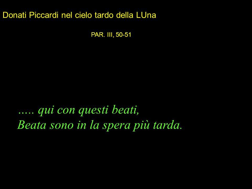 ….. qui con questi beati, Beata sono in la spera più tarda. PAR. III, 50-51 Donati Piccardi nel cielo tardo della LUna