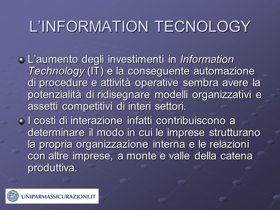 L'INFORMATION TECNOLOGY L'aumento degli investimenti in Information Technology (IT) e la conseguente automazione di procedure e attività operative sembra avere la potenzialità di ridisegnare modelli organizzativi e assetti competitivi di interi settori.