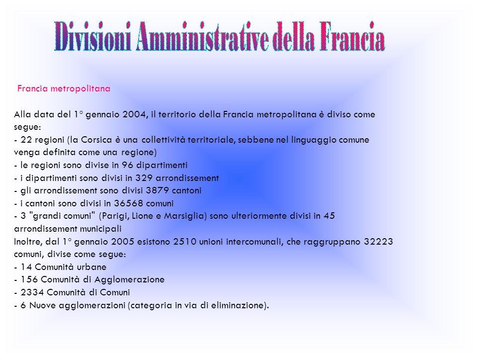 Francia metropolitana Alla data del 1º gennaio 2004, il territorio della Francia metropolitana è diviso come segue: - 22 regioni (la Corsica è una collettività territoriale, sebbene nel linguaggio comune venga definita come una regione) - le regioni sono divise in 96 dipartimenti - i dipartimenti sono divisi in 329 arrondissement - gli arrondissement sono divisi 3879 cantoni - i cantoni sono divisi in 36568 comuni - 3 grandi comuni (Parigi, Lione e Marsiglia) sono ulteriormente divisi in 45 arrondissement municipali Inoltre, dal 1º gennaio 2005 esistono 2510 unioni intercomunali, che raggruppano 32223 comuni, divise come segue: - 14 Comunità urbane - 156 Comunità di Agglomerazione - 2334 Comunità di Comuni - 6 Nuove agglomerazioni (categoria in via di eliminazione).