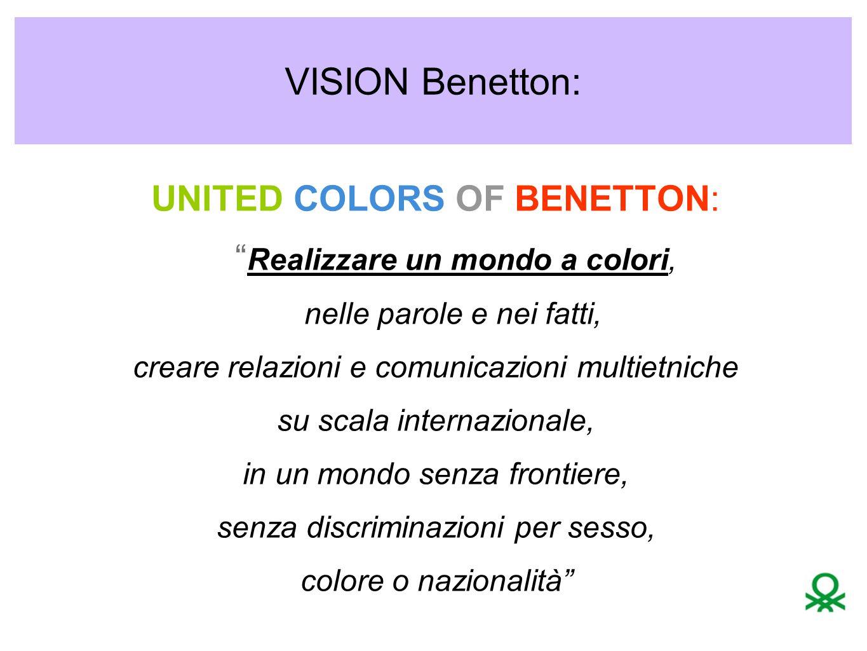 VISION Benetton: UNITED COLORS OF BENETTON: Realizzare un mondo a colori, nelle parole e nei fatti, creare relazioni e comunicazioni multietniche su scala internazionale, in un mondo senza frontiere, senza discriminazioni per sesso, colore o nazionalità