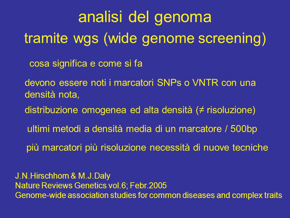 analisi del genoma tramite wgs (wide genome screening) cosa significa e come si fa devono essere noti i marcatori SNPs o VNTR con una densità nota, distribuzione omogenea ed alta densità (≠ risoluzione) ultimi metodi a densità media di un marcatore / 500bp più marcatori più risoluzione necessità di nuove tecniche J.N.Hirschhorn & M.J.Daly Nature Reviews Genetics vol.6; Febr.2005 Genome-wide association studies for common diseases and complex traits
