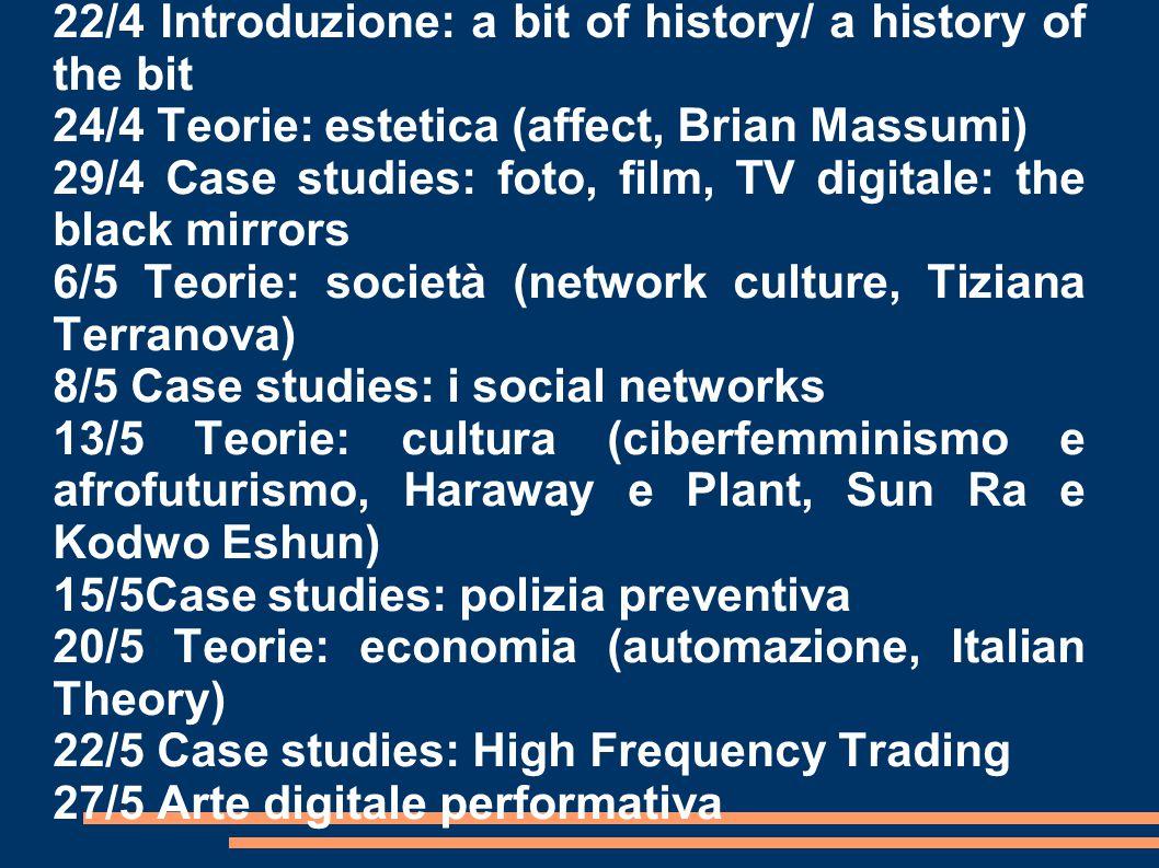 22/4 Introduzione: a bit of history/ a history of the bit 24/4 Teorie: estetica (affect, Brian Massumi) 29/4 Case studies: foto, film, TV digitale: the black mirrors 6/5 Teorie: società (network culture, Tiziana Terranova) 8/5 Case studies: i social networks 13/5 Teorie: cultura (ciberfemminismo e afrofuturismo, Haraway e Plant, Sun Ra e Kodwo Eshun) 15/5Case studies: polizia preventiva 20/5 Teorie: economia (automazione, Italian Theory) 22/5 Case studies: High Frequency Trading 27/5 Arte digitale performativa
