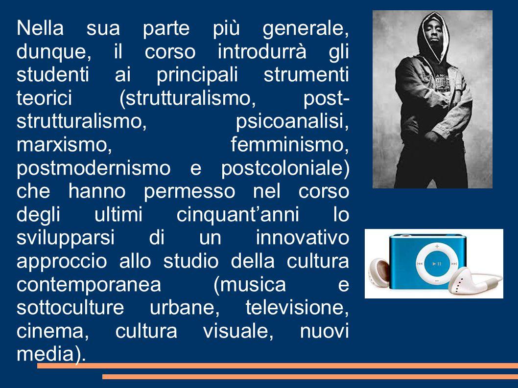 Nella sua parte più generale, dunque, il corso introdurrà gli studenti ai principali strumenti teorici (strutturalismo, post- strutturalismo, psicoanalisi, marxismo, femminismo, postmodernismo e postcoloniale) che hanno permesso nel corso degli ultimi cinquant'anni lo svilupparsi di un innovativo approccio allo studio della cultura contemporanea (musica e sottoculture urbane, televisione, cinema, cultura visuale, nuovi media).