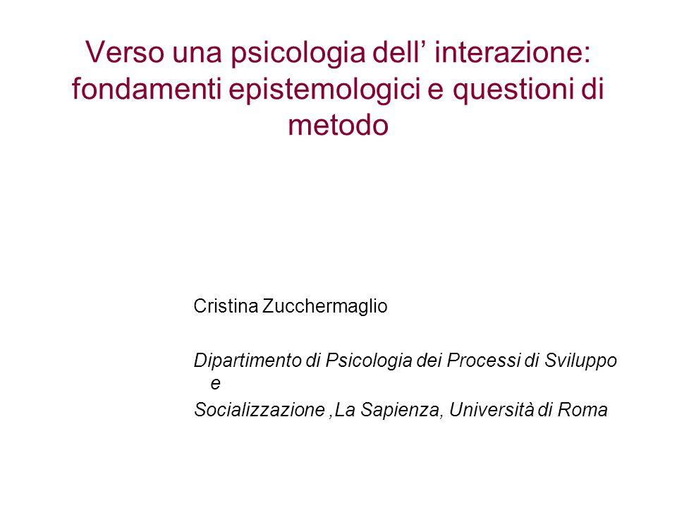 Verso una psicologia dell' interazione: fondamenti epistemologici e questioni di metodo Cristina Zucchermaglio Dipartimento di Psicologia dei Processi di Sviluppo e Socializzazione,La Sapienza, Università di Roma