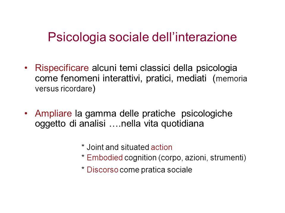 Psicologia sociale dell'interazione Rispecificare alcuni temi classici della psicologia come fenomeni interattivi, pratici, mediati ( memoria versus r
