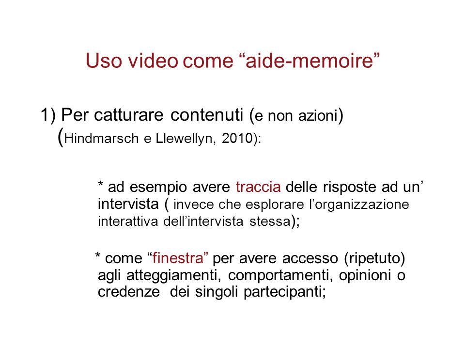 """Uso video come """"aide-memoire"""" 1) Per catturare contenuti ( e non azioni ) ( Hindmarsch e Llewellyn, 2010): * ad esempio avere traccia delle risposte a"""