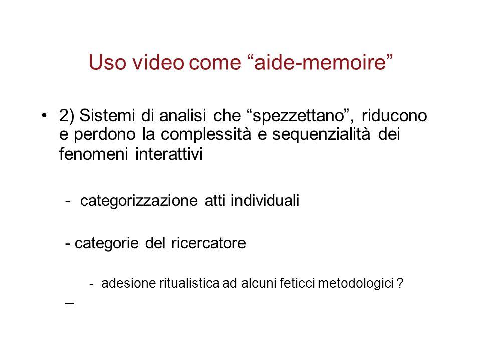 Uso video come aide-memoire 2) Sistemi di analisi che spezzettano , riducono e perdono la complessità e sequenzialità dei fenomeni interattivi -categorizzazione atti individuali - categorie del ricercatore -adesione ritualistica ad alcuni feticci metodologici .