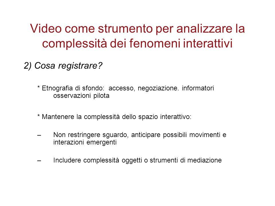 Video come strumento per analizzare la complessità dei fenomeni interattivi 2) Cosa registrare? * Etnografia di sfondo: accesso, negoziazione. informa