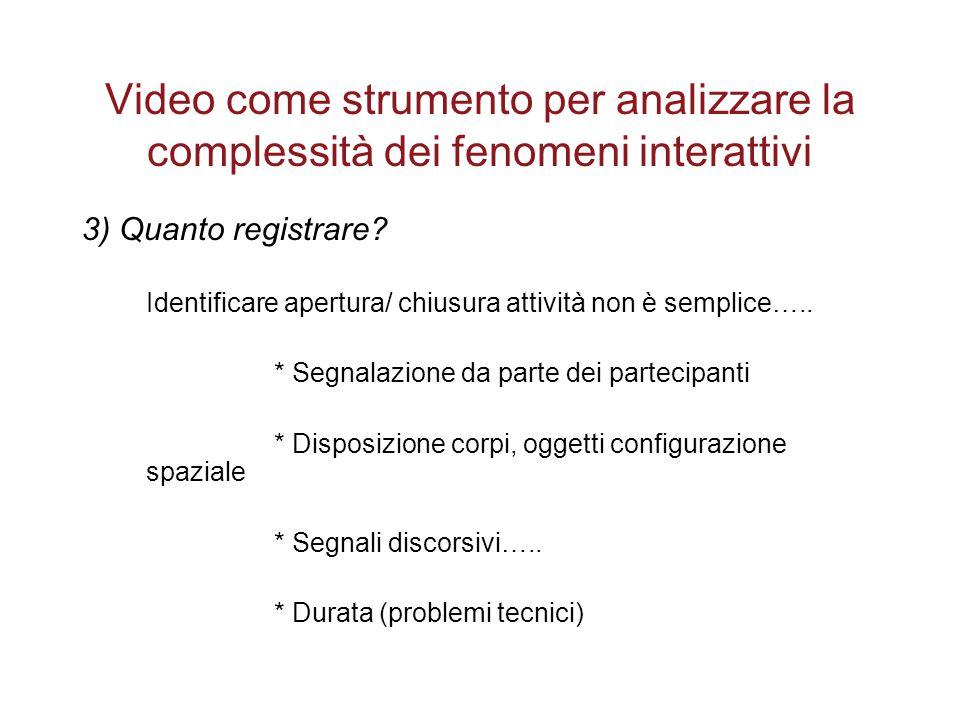 Video come strumento per analizzare la complessità dei fenomeni interattivi 3) Quanto registrare? Identificare apertura/ chiusura attività non è sempl