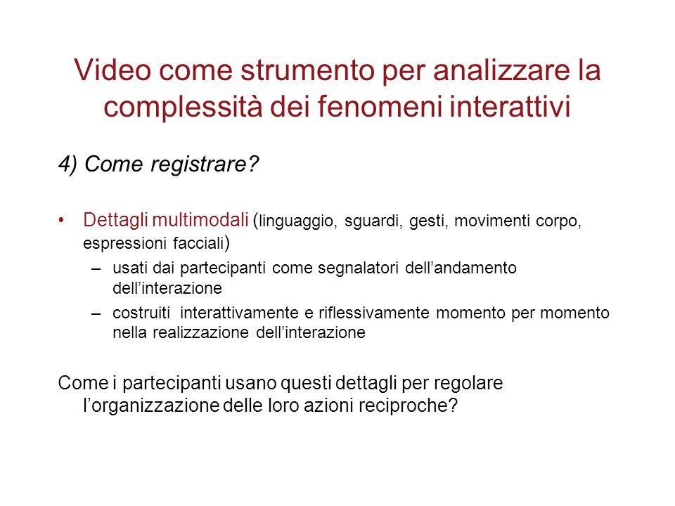 Video come strumento per analizzare la complessità dei fenomeni interattivi 4) Come registrare? Dettagli multimodali ( linguaggio, sguardi, gesti, mov