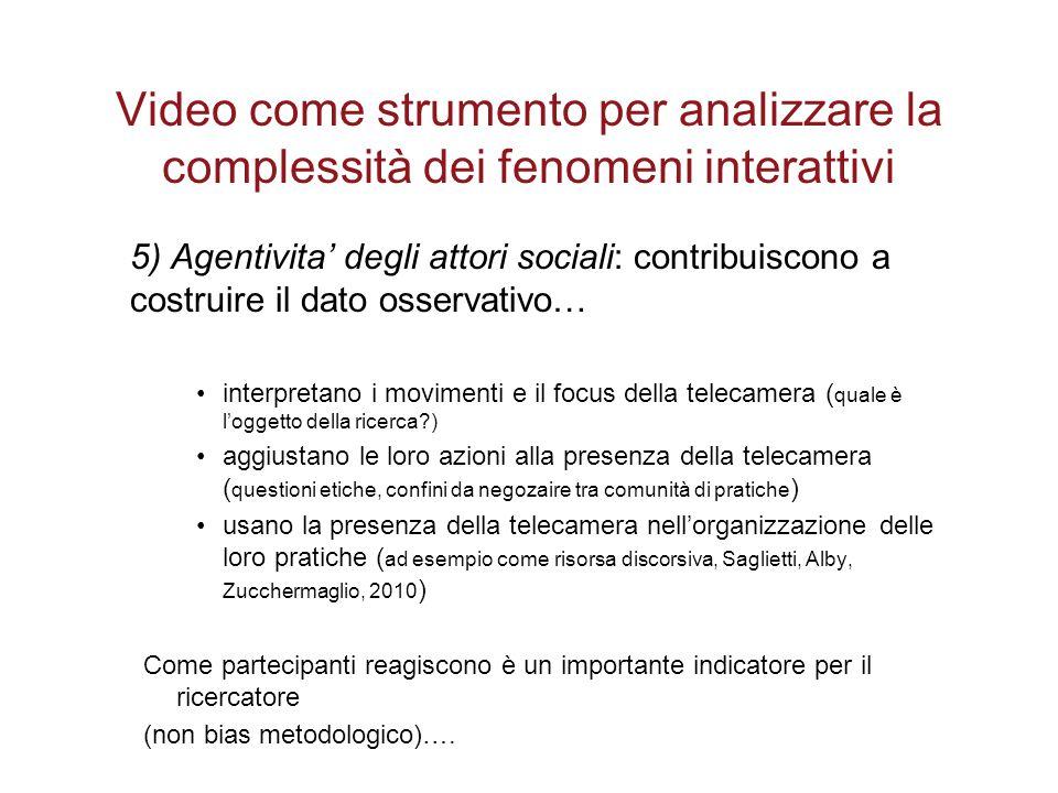 Video come strumento per analizzare la complessità dei fenomeni interattivi 5) Agentivita' degli attori sociali: contribuiscono a costruire il dato os