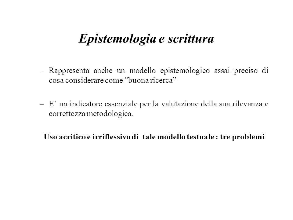 Epistemologia e scrittura –Rappresenta anche un modello epistemologico assai preciso di cosa considerare come buona ricerca –E' un indicatore essenziale per la valutazione della sua rilevanza e correttezza metodologica.