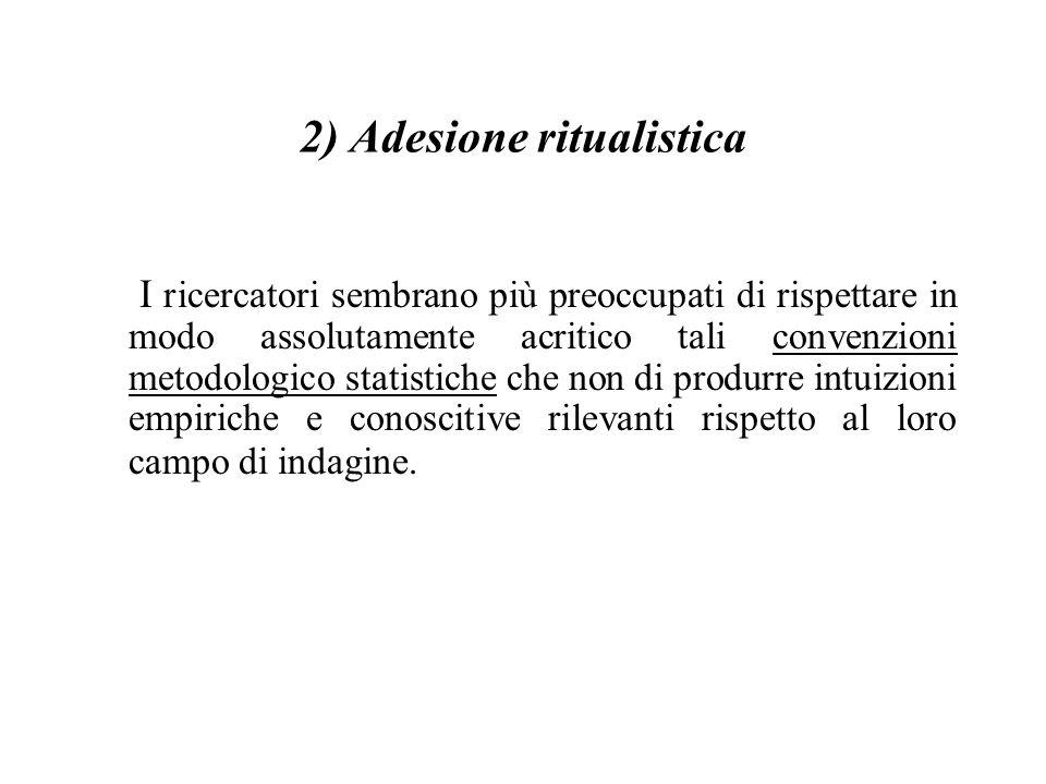 2) Adesione ritualistica I ricercatori sembrano più preoccupati di rispettare in modo assolutamente acritico tali convenzioni metodologico statistiche