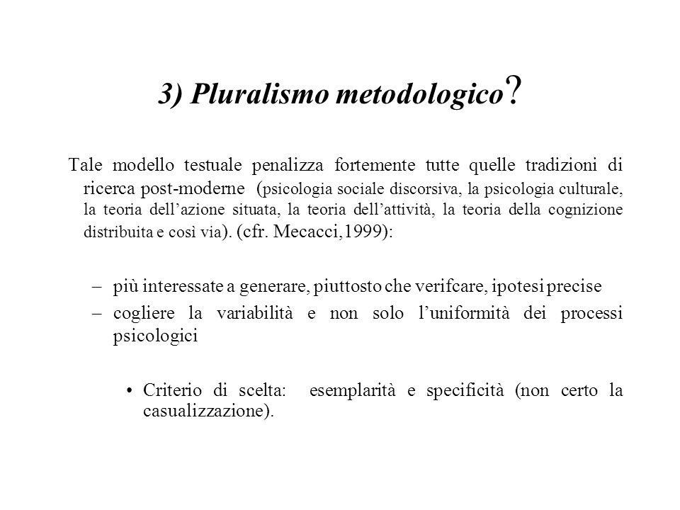 3) Pluralismo metodologico ? Tale modello testuale penalizza fortemente tutte quelle tradizioni di ricerca post-moderne ( psicologia sociale discorsiv