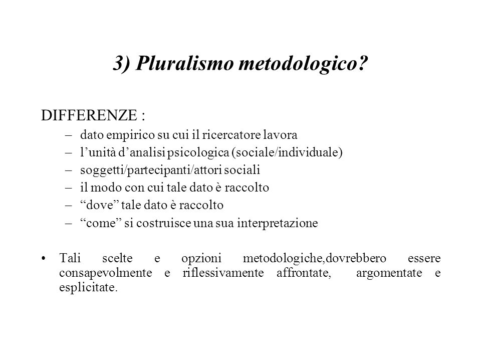 3) Pluralismo metodologico? DIFFERENZE : –dato empirico su cui il ricercatore lavora –l'unità d'analisi psicologica (sociale/individuale) –soggetti/pa
