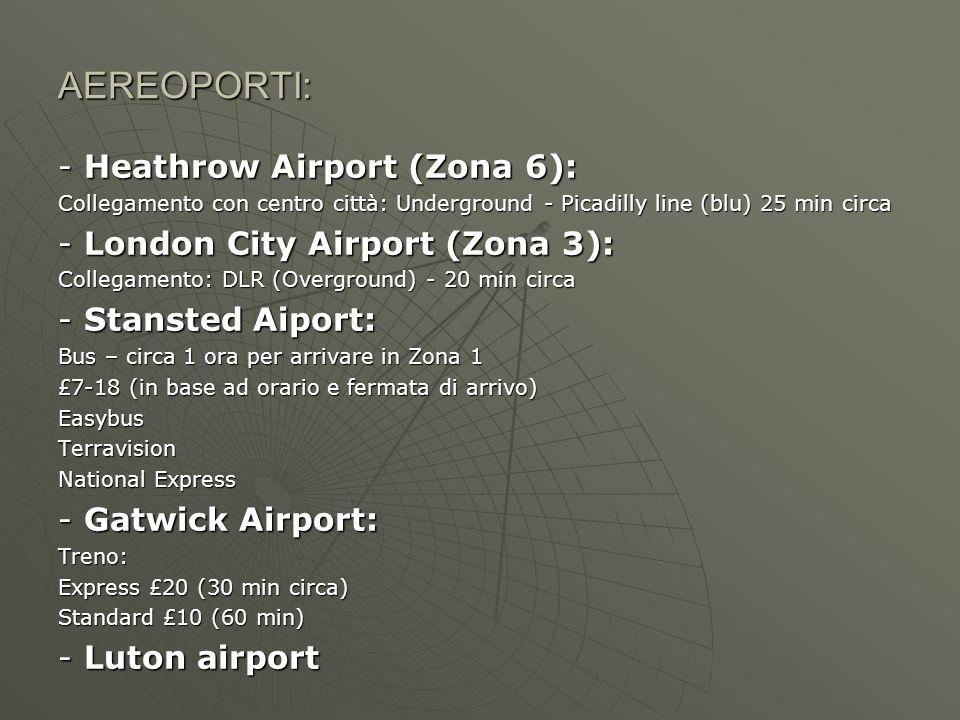AEREOPORTI: - Heathrow Airport (Zona 6): Collegamento con centro città: Underground - Picadilly line (blu) 25 min circa - London City Airport (Zona 3): Collegamento: DLR (Overground) - 20 min circa - Stansted Aiport: Bus – circa 1 ora per arrivare in Zona 1 £7-18 (in base ad orario e fermata di arrivo) EasybusTerravision National Express - Gatwick Airport: Treno: Express £20 (30 min circa) Standard £10 (60 min) - Luton airport