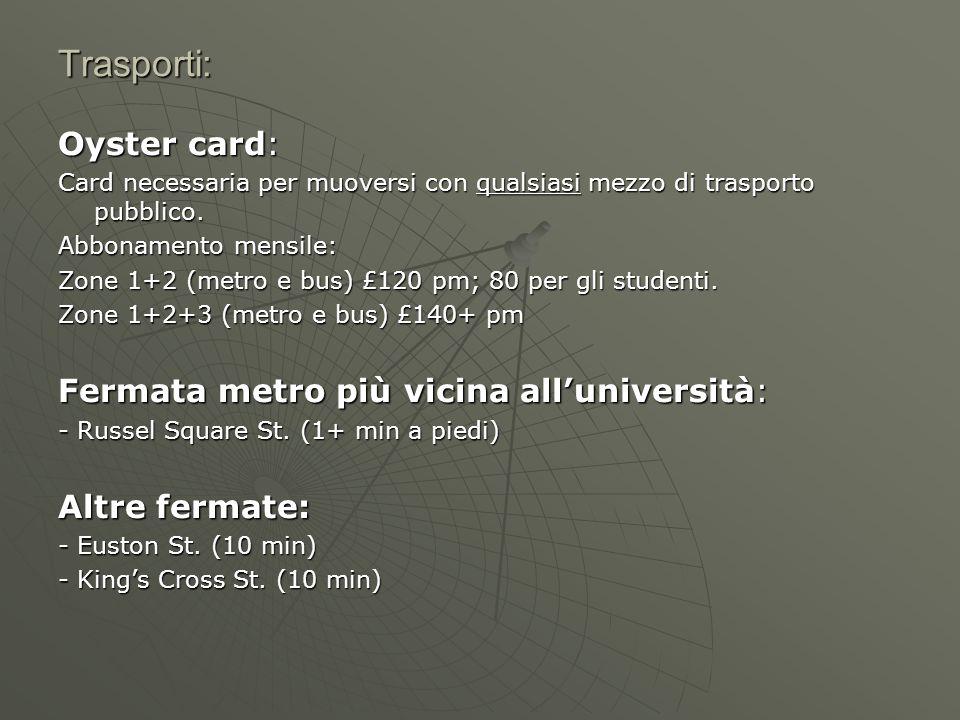 Trasporti: Oyster card: Card necessaria per muoversi con qualsiasi mezzo di trasporto pubblico. Abbonamento mensile: Zone 1+2 (metro e bus) £120 pm; 8