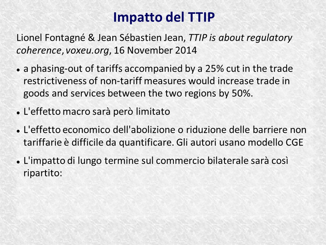 Lionel Fontagné & Jean Sébastien Jean, TTIP is about regulatory coherence, voxeu.org, 16 November 2014 a phasing-out of tariffs accompanied by a 25% cut in the trade restrictiveness of non-tariff measures would increase trade in goods and services between the two regions by 50%.